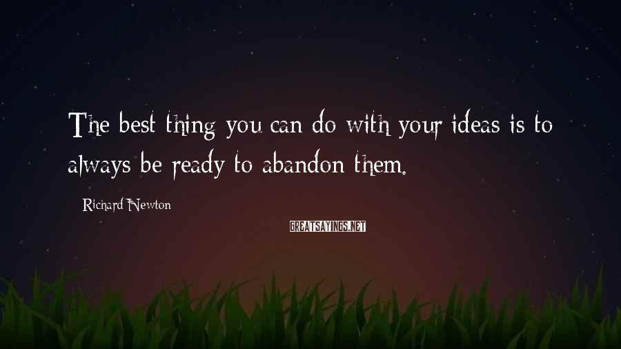 Richard Newton Sayings: The best thing you can do with your ideas is to always be ready to
