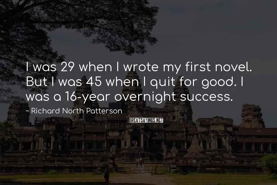 Richard North Patterson Sayings: I was 29 when I wrote my first novel. But I was 45 when I