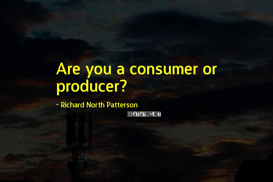 Richard North Patterson Sayings: Are you a consumer or producer?