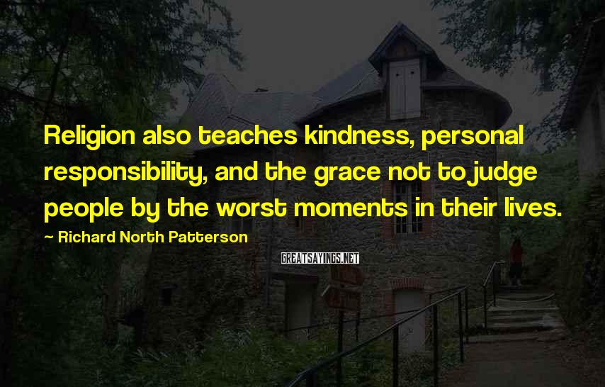 Richard North Patterson Sayings: Religion also teaches kindness, personal responsibility, and the grace not to judge people by the