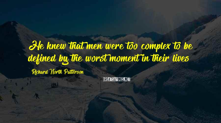 Richard North Patterson Sayings: He knew that men were too complex to be defined by the worst moment in