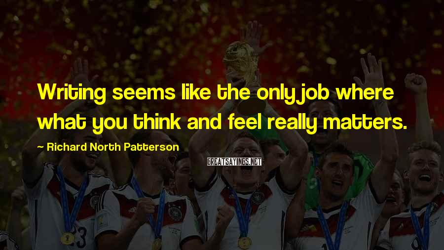 Richard North Patterson Sayings: Writing seems like the only job where what you think and feel really matters.