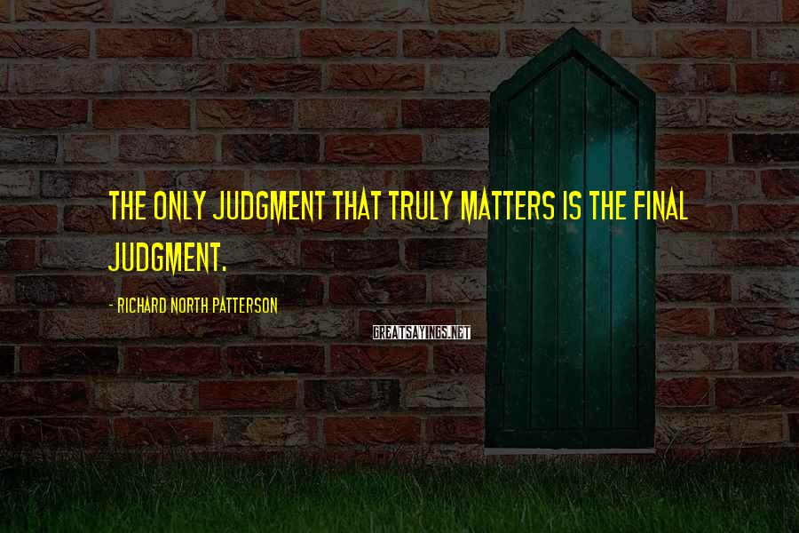 Richard North Patterson Sayings: The only judgment that truly matters is the final judgment.