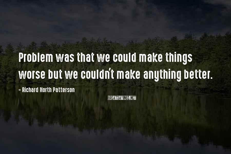 Richard North Patterson Sayings: Problem was that we could make things worse but we couldn't make anything better.