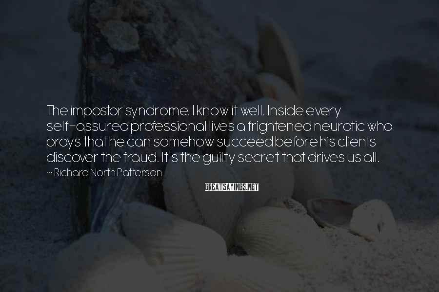 Richard North Patterson Sayings: The impostor syndrome. I know it well. Inside every self-assured professional lives a frightened neurotic