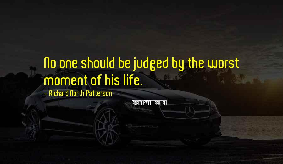 Richard North Patterson Sayings: No one should be judged by the worst moment of his life.