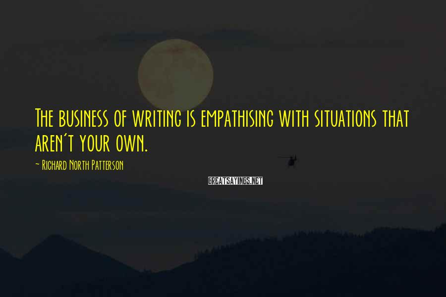 Richard North Patterson Sayings: The business of writing is empathising with situations that aren't your own.
