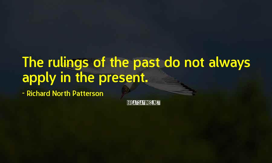 Richard North Patterson Sayings: The rulings of the past do not always apply in the present.