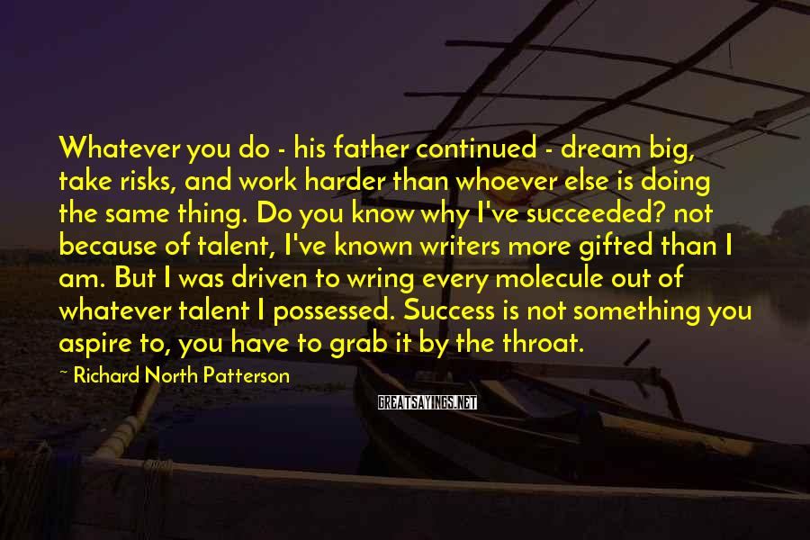 Richard North Patterson Sayings: Whatever you do - his father continued - dream big, take risks, and work harder