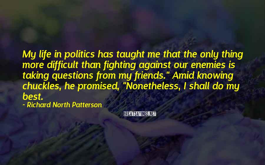 Richard North Patterson Sayings: My life in politics has taught me that the only thing more difficult than fighting