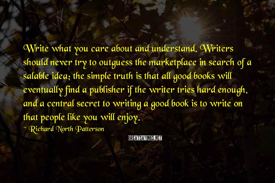 Richard North Patterson Sayings: Write what you care about and understand. Writers should never try to outguess the marketplace