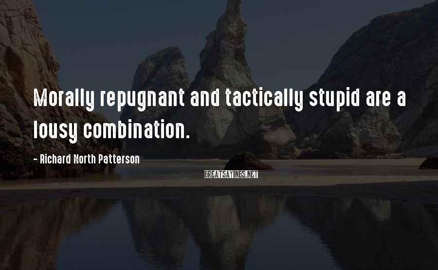 Richard North Patterson Sayings: Morally repugnant and tactically stupid are a lousy combination.
