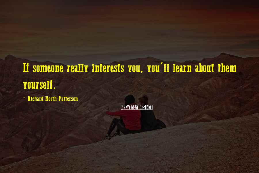 Richard North Patterson Sayings: If someone really interests you, you'll learn about them yourself.