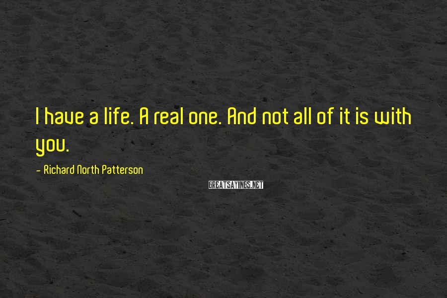 Richard North Patterson Sayings: I have a life. A real one. And not all of it is with you.