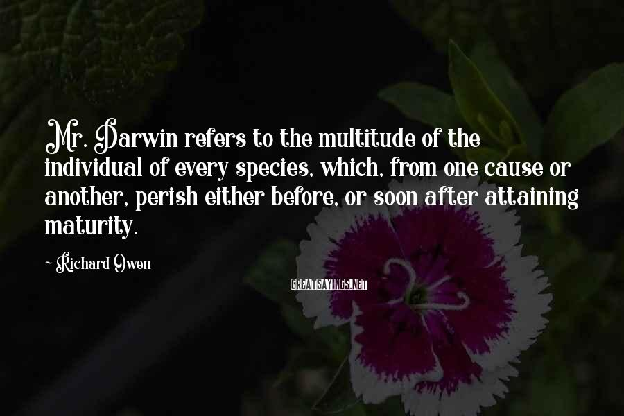 Richard Owen Sayings: Mr. Darwin refers to the multitude of the individual of every species, which, from one