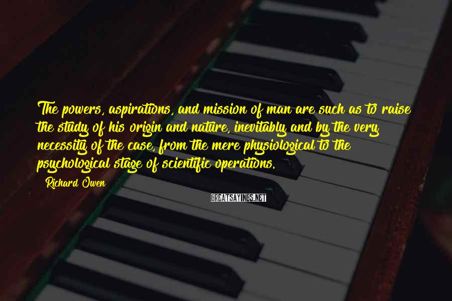 Richard Owen Sayings: The powers, aspirations, and mission of man are such as to raise the study of
