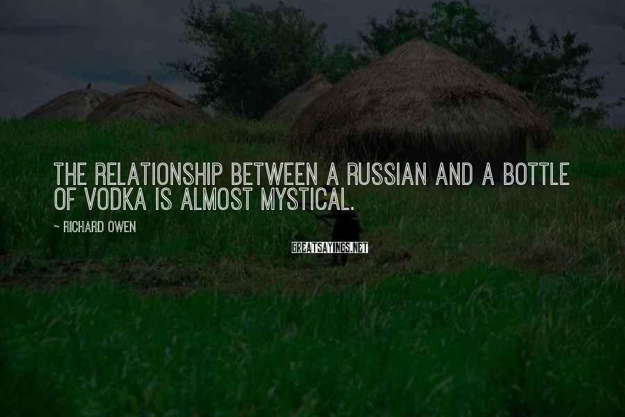 Richard Owen Sayings: The relationship between a Russian and a bottle of vodka is almost mystical.