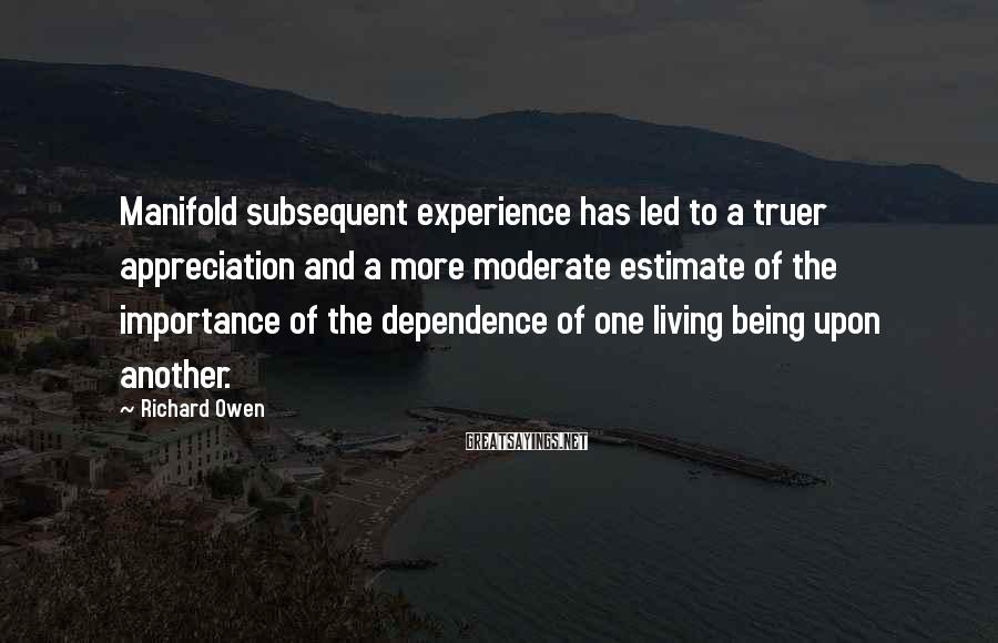 Richard Owen Sayings: Manifold subsequent experience has led to a truer appreciation and a more moderate estimate of