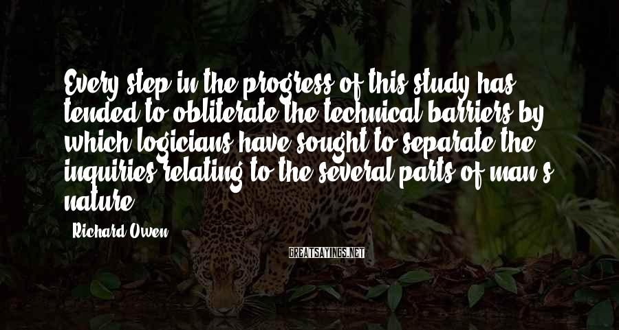 Richard Owen Sayings: Every step in the progress of this study has tended to obliterate the technical barriers