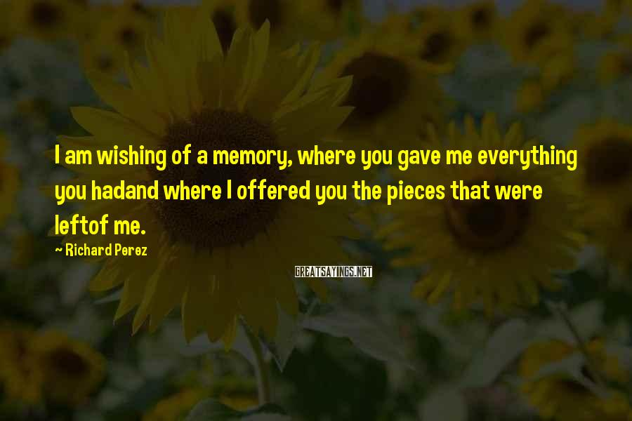 Richard Perez Sayings: I am wishing of a memory, where you gave me everything you hadand where I