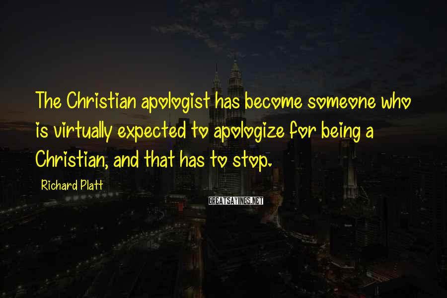 Richard Platt Sayings: The Christian apologist has become someone who is virtually expected to apologize for being a