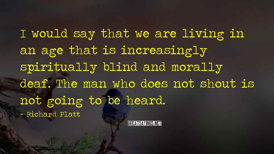 Richard Platt Sayings: I would say that we are living in an age that is increasingly spiritually blind