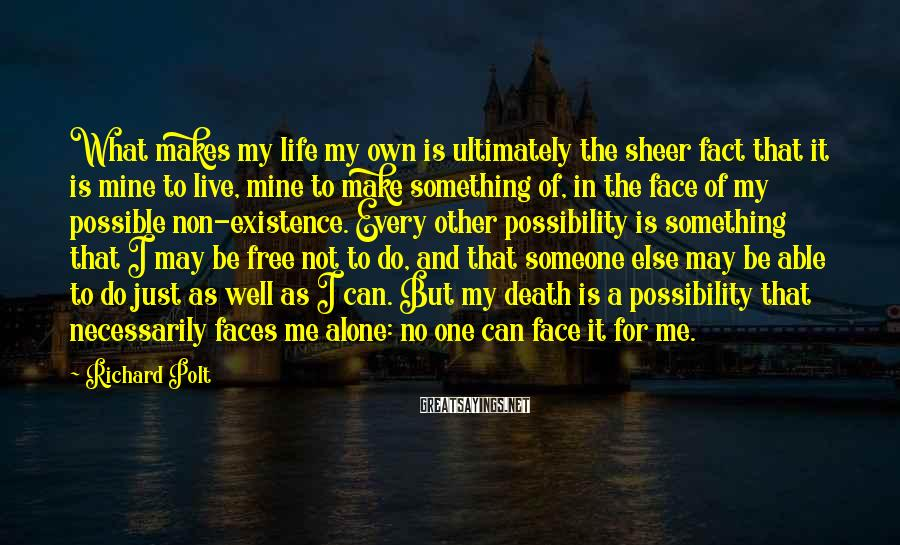 Richard Polt Sayings: What makes my life my own is ultimately the sheer fact that it is mine