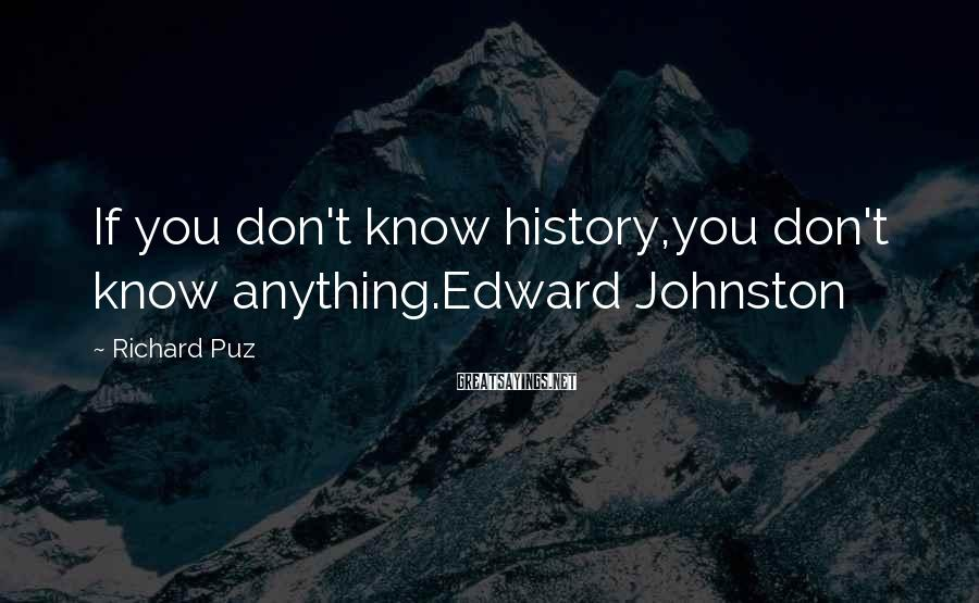 Richard Puz Sayings: If you don't know history,you don't know anything.Edward Johnston