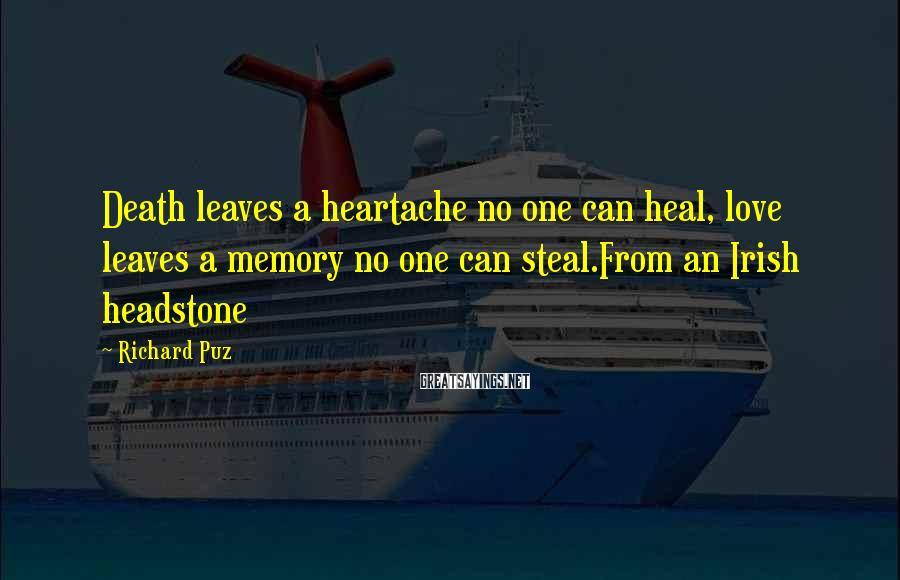 Richard Puz Sayings: Death leaves a heartache no one can heal, love leaves a memory no one can