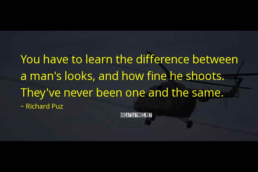 Richard Puz Sayings: You have to learn the difference between a man's looks, and how fine he shoots.