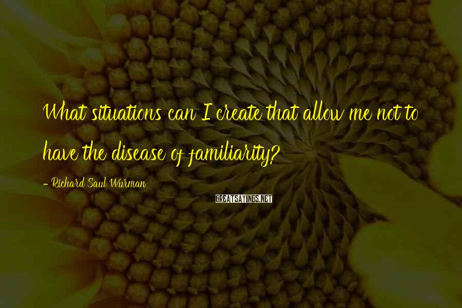 Richard Saul Wurman Sayings: What situations can I create that allow me not to have the disease of familiarity?