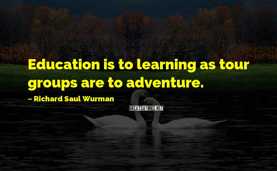 Richard Saul Wurman Sayings: Education is to learning as tour groups are to adventure.