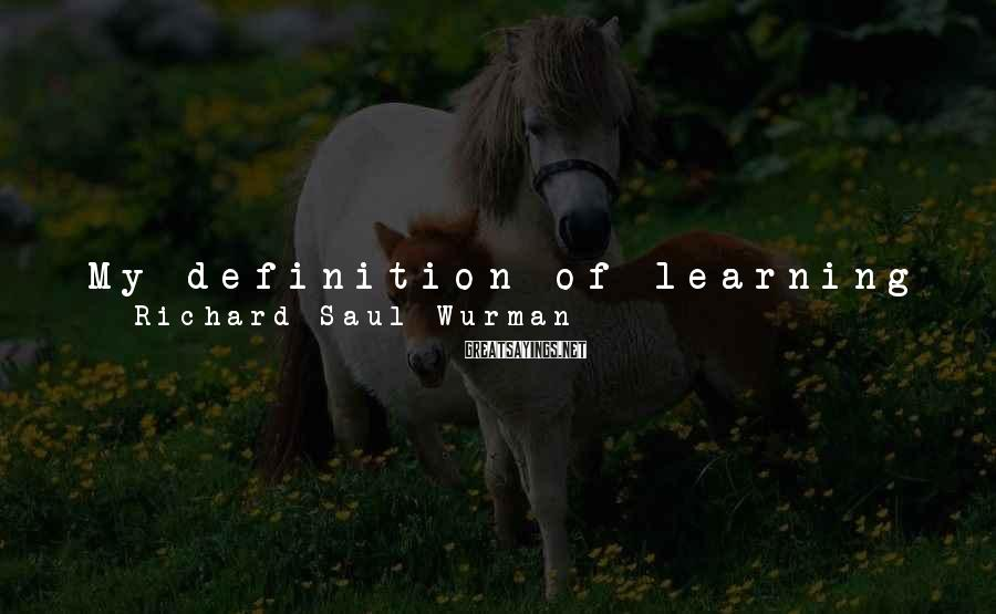 Richard Saul Wurman Sayings: My definition of learning is to remember what you are interested in. If you don't
