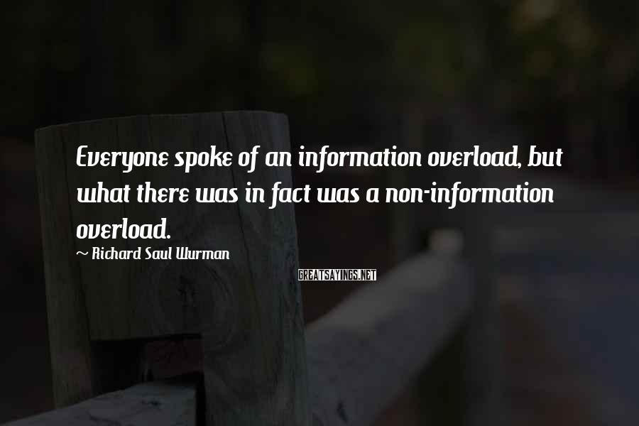 Richard Saul Wurman Sayings: Everyone spoke of an information overload, but what there was in fact was a non-information