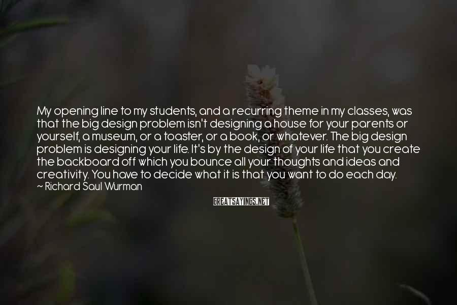 Richard Saul Wurman Sayings: My opening line to my students, and a recurring theme in my classes, was that