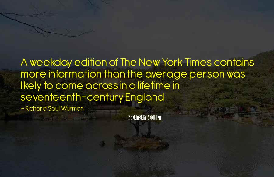 Richard Saul Wurman Sayings: A weekday edition of The New York Times contains more information than the average person