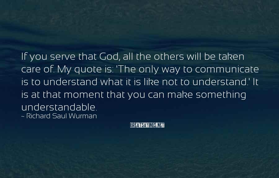 Richard Saul Wurman Sayings: If you serve that God, all the others will be taken care of. My quote