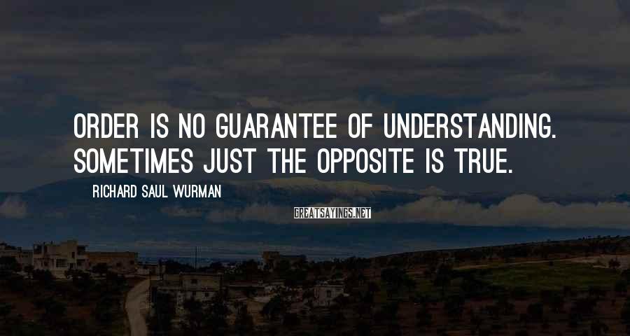 Richard Saul Wurman Sayings: Order is no guarantee of understanding. Sometimes just the opposite is true.