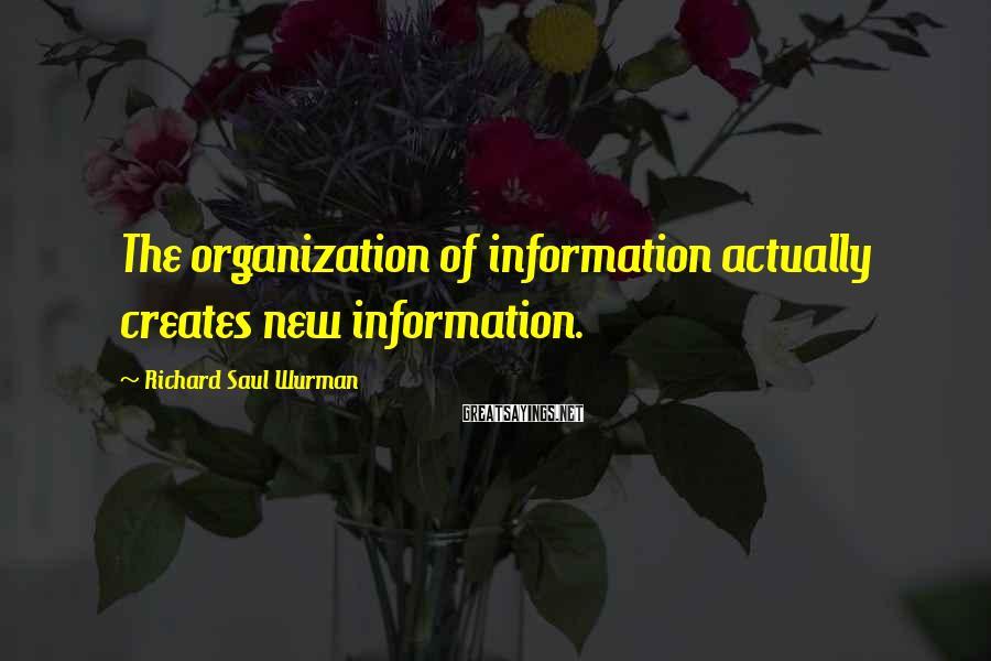 Richard Saul Wurman Sayings: The organization of information actually creates new information.