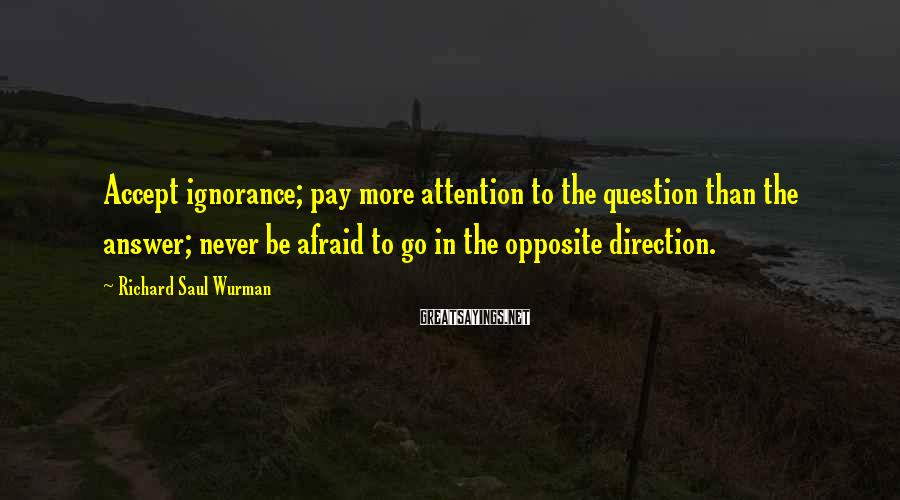 Richard Saul Wurman Sayings: Accept ignorance; pay more attention to the question than the answer; never be afraid to