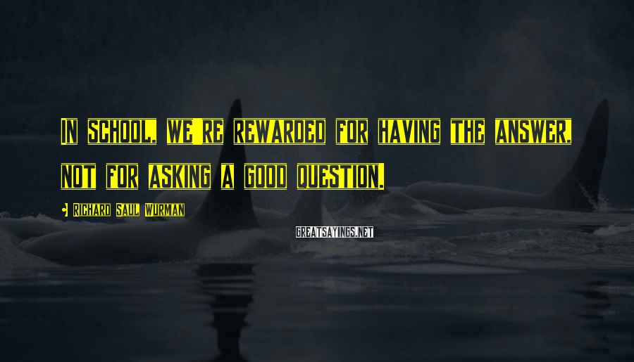 Richard Saul Wurman Sayings: In school, we're rewarded for having the answer, not for asking a good question.