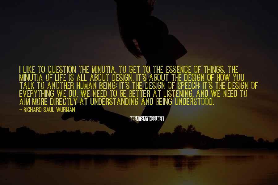 Richard Saul Wurman Sayings: I like to question the minutia, to get to the essence of things. The minutia