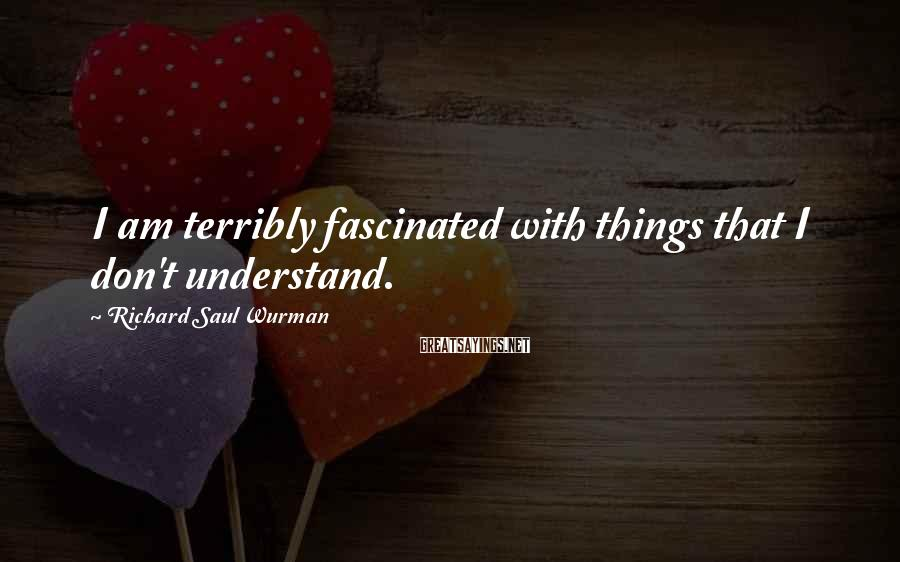 Richard Saul Wurman Sayings: I am terribly fascinated with things that I don't understand.