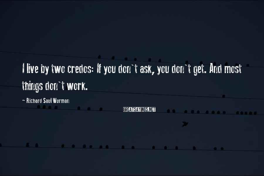 Richard Saul Wurman Sayings: I live by two credos: If you don't ask, you don't get. And most things