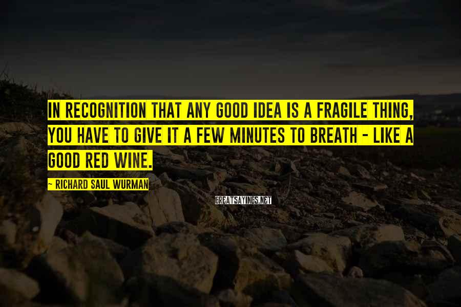 Richard Saul Wurman Sayings: In recognition that any good idea is a fragile thing, you have to give it