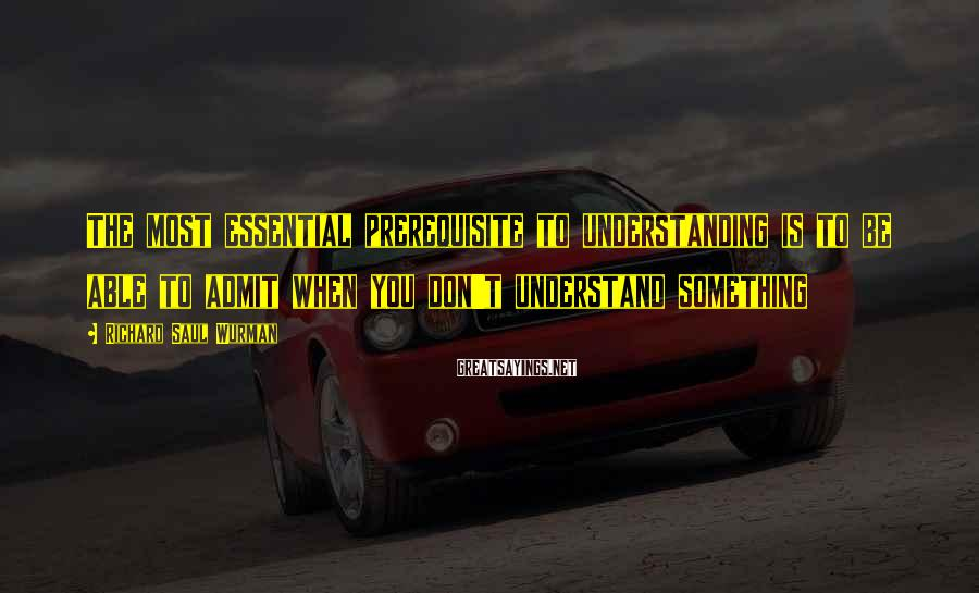 Richard Saul Wurman Sayings: The most essential prerequisite to understanding is to be able to admit when you don't