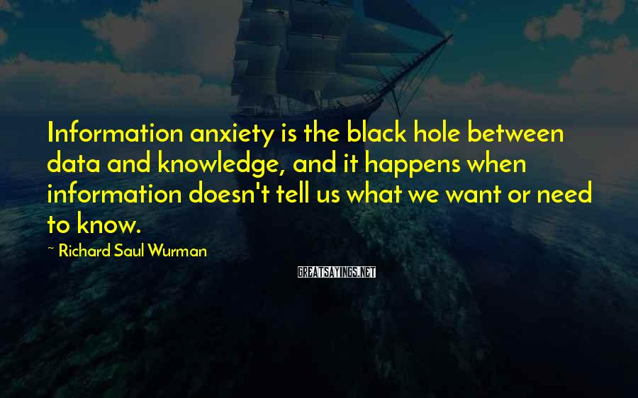 Richard Saul Wurman Sayings: Information anxiety is the black hole between data and knowledge, and it happens when information