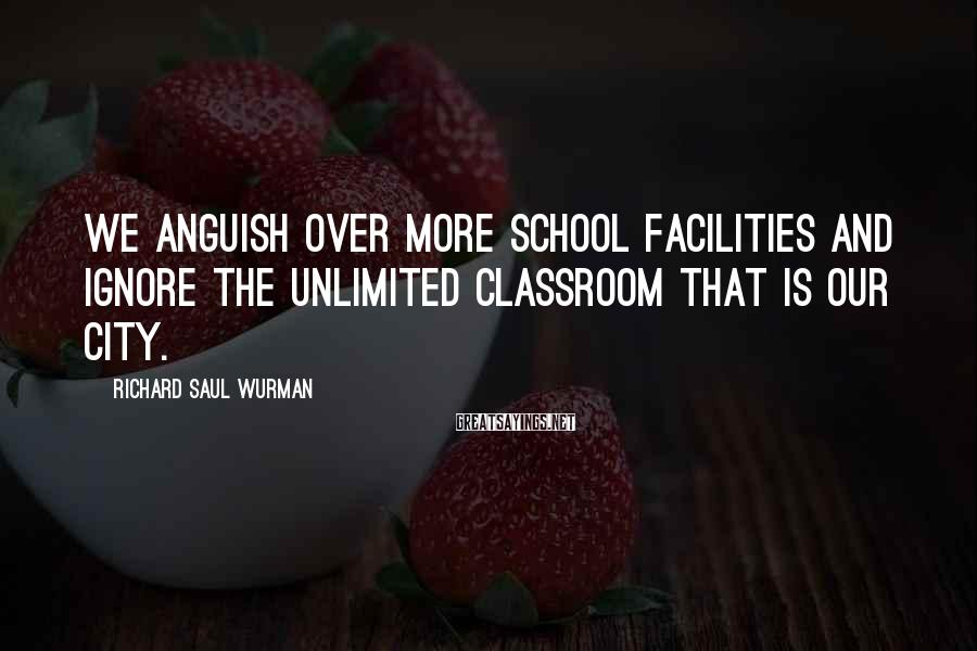 Richard Saul Wurman Sayings: We anguish over more school facilities and ignore the unlimited classroom that is our city.