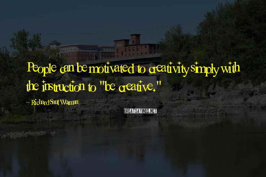 """Richard Saul Wurman Sayings: People can be motivated to creativity simply with the instruction to """"be creative."""""""