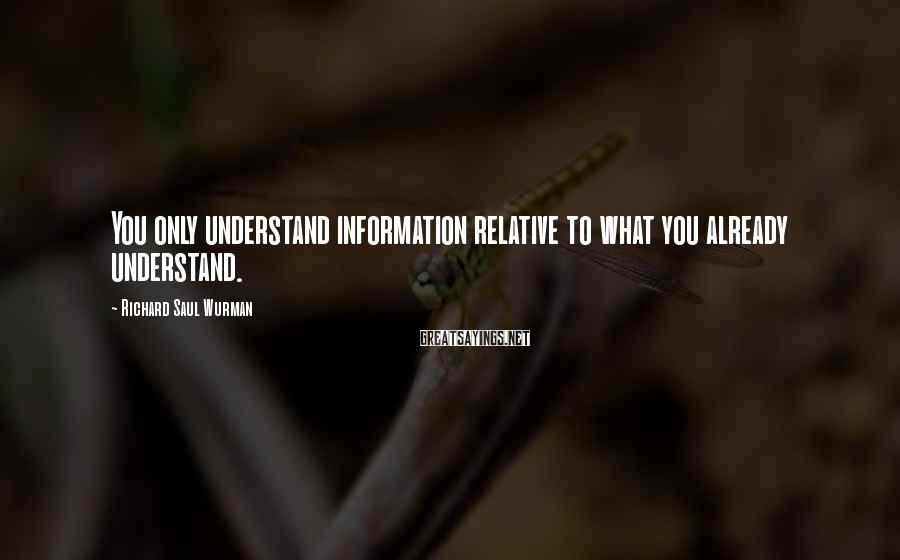 Richard Saul Wurman Sayings: You only understand information relative to what you already understand.